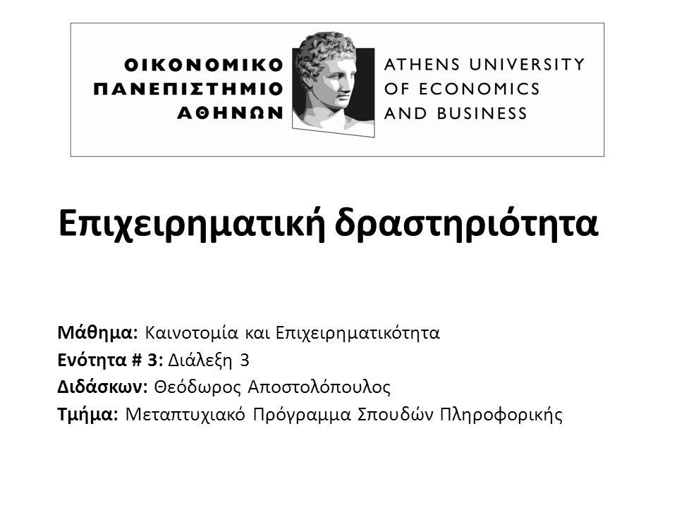 Επιχειρηματική δραστηριότητα Μάθημα: Καινοτομία και Επιχειρηματικότητα Ενότητα # 3: Διάλεξη 3 Διδάσκων: Θεόδωρος Αποστολόπουλος Τμήμα: Μεταπτυχιακό Πρόγραμμα Σπουδών Πληροφορικής