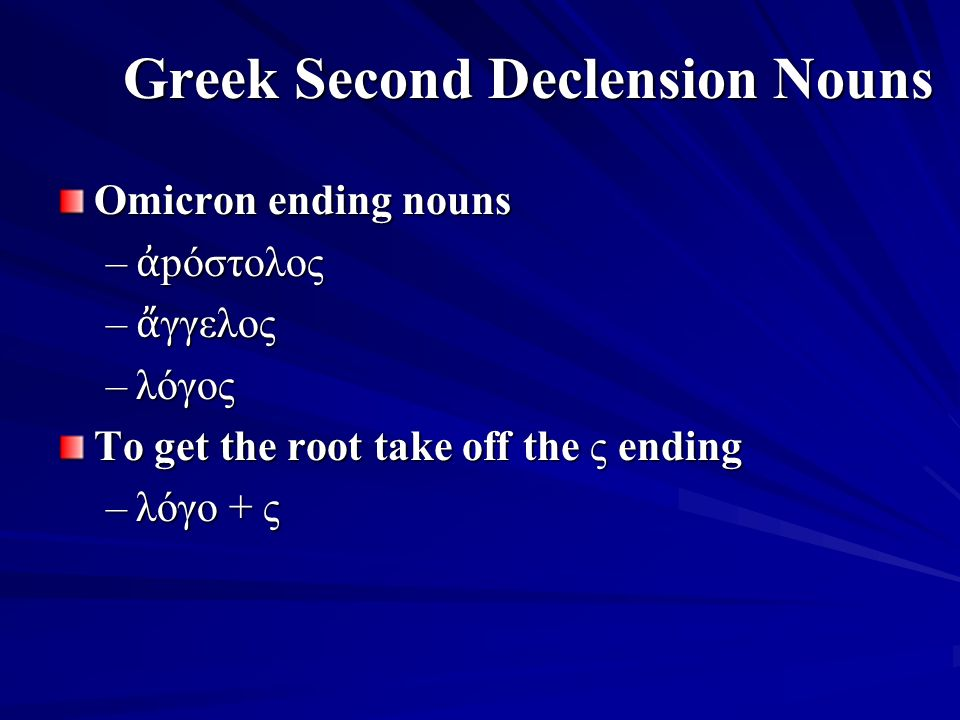 Greek Second Declension Nouns Omicron ending nouns – ἀ pόστολος – ἄ γγελος –λόγος To get the root take off the ς ending –λόγο + ς