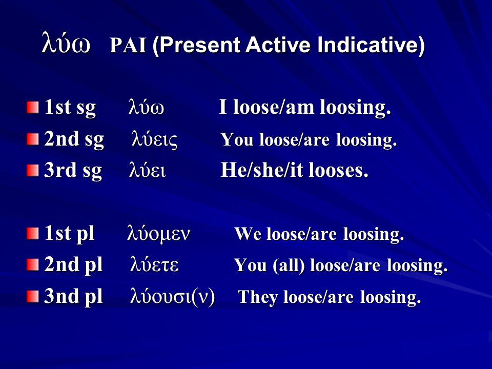 λύω PAI (Present Active Indicative) λύω PAI (Present Active Indicative) 1st sg λύω I loose/am loosing.