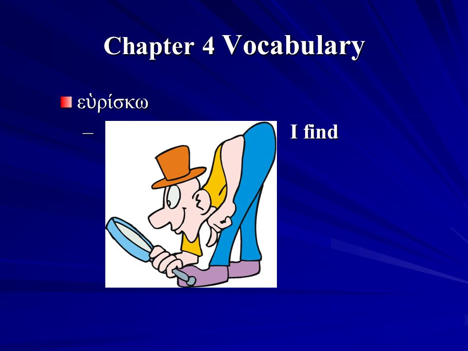 Chapter 4 Vocabulary ε ὑ ρίσκω – I find