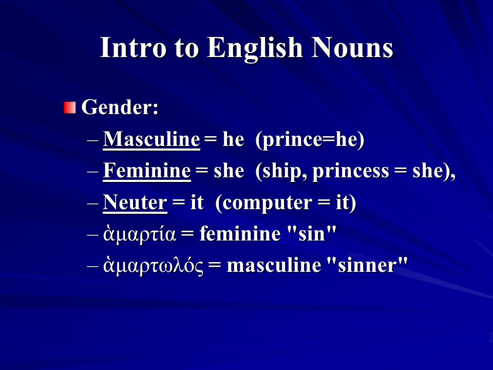 Intro to English Nouns Gender: –Masculine = he (prince=he) –Feminine = she (ship, princess = she), –Neuter = it (computer = it) – ἁ μαρτία = feminine sin – ἁ μαρτωλός = masculine sinner