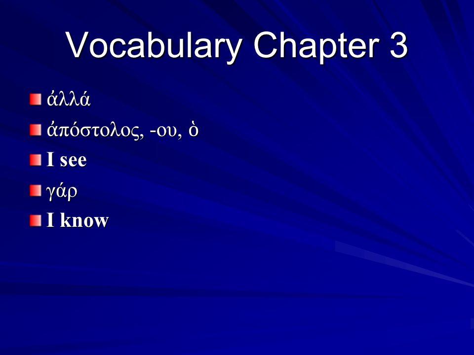Vocabulary Chapter 3 ἀ λλά ἀ πόστολος, -ου, ὁ I see γάρ I know