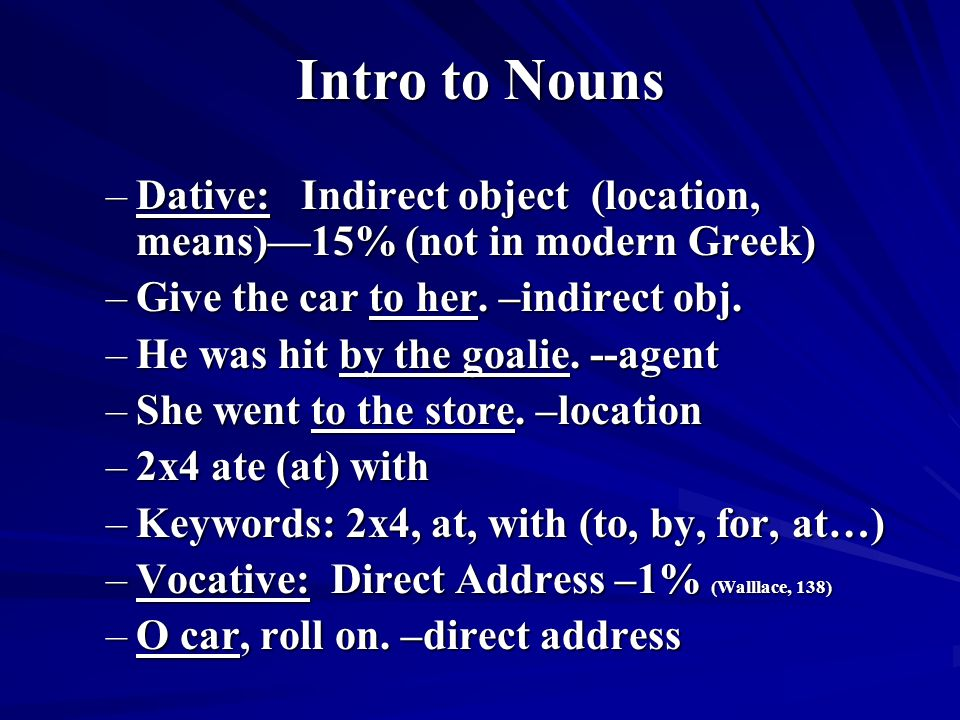 Intro to Nouns –Dative: Indirect object (location, means)—15% (not in modern Greek) –Give the car to her.