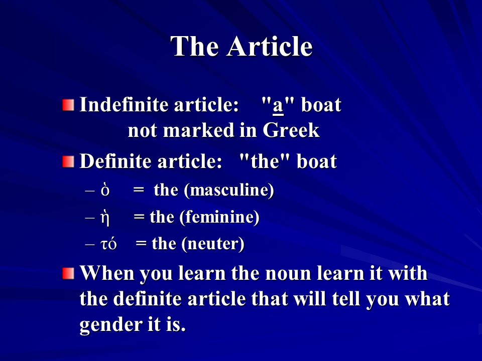 The Article Indefinite article: a boat not marked in Greek Definite article: the boat – ὁ = the (masculine) – ἡ = the (feminine) –τό = the (neuter) When you learn the noun learn it with the definite article that will tell you what gender it is.