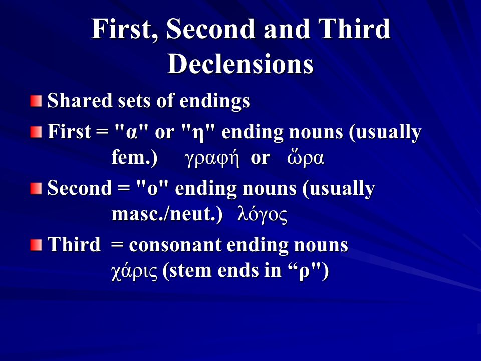 First, Second and Third Declensions Shared sets of endings First = α or η ending nouns (usually fem.) γραφή or ὥ ρα Second = o ending nouns (usually masc./neut.) λόγος Third = consonant ending nouns χάρις (stem ends in ρ )