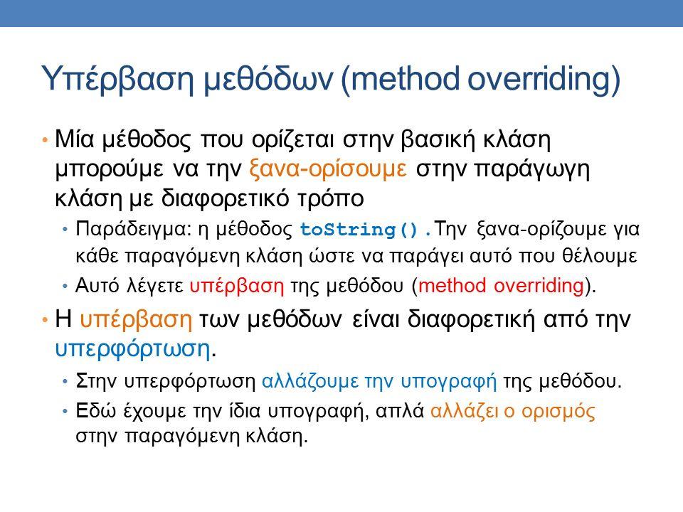 Υπέρβαση μεθόδων (method overriding) Μία μέθοδος που ορίζεται στην βασική κλάση μπορούμε να την ξανα-ορίσουμε στην παράγωγη κλάση με διαφορετικό τρόπο Παράδειγμα: η μέθοδος toString().