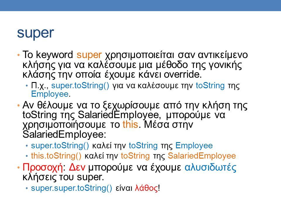 super To keyword super χρησιμοποιείται σαν αντικείμενο κλήσης για να καλέσουμε μια μέθοδο της γονικής κλάσης την οποία έχουμε κάνει override.
