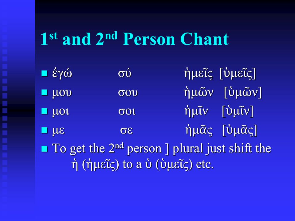 1 st and 2 nd Person Chant ἐ γώ σύ ἡ με ῖ ς [ ὑ με ῖ ς] ἐ γώ σύ ἡ με ῖ ς [ ὑ με ῖ ς] μου σου ἡ μ ῶ ν [ ὑ μ ῶ ν] μου σου ἡ μ ῶ ν [ ὑ μ ῶ ν] μοι σοι ἡ μ