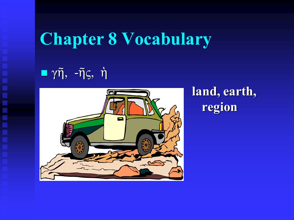 Chapter 8 Vocabulary γ ῆ, - ῆ ς, ἡ γ ῆ, - ῆ ς, ἡ  land, earth, region