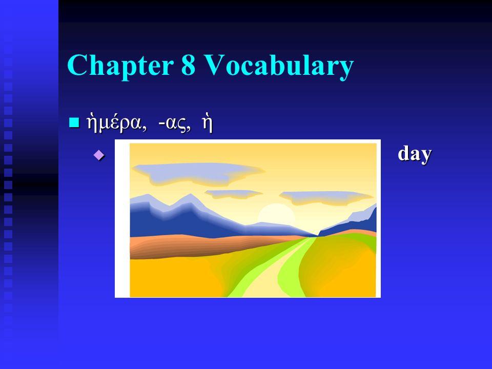 Chapter 8 Vocabulary ἡ μέρα, -ας, ἡ ἡ μέρα, -ας, ἡ  day