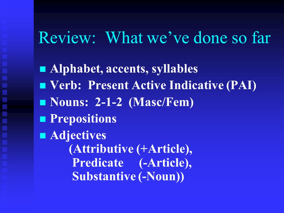 Review: What we've done so far Alphabet, accents, syllables Verb: Present Active Indicative (PAI) Nouns: 2-1-2 (Masc/Fem) Prepositions Adjectives (Attributive (+Article), Predicate (-Article), Substantive (-Noun))