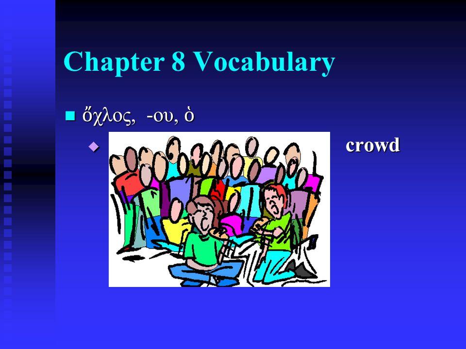 Chapter 8 Vocabulary ὄ χλος, -ου, ὁ ὄ χλος, -ου, ὁ  crowd