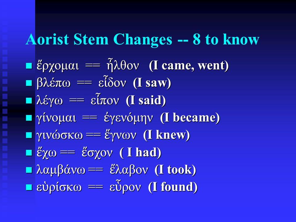 Aorist Stem Changes -- 8 to know ἔ ρχομαι == ἦ λθον (I came, went) ἔ ρχομαι == ἦ λθον (I came, went) βλέπω == ε ἶ δον (I saw) βλέπω == ε ἶ δον (I saw) λέγω == ε ἶ πον (I said) λέγω == ε ἶ πον (I said) γίνομαι == ἐ γενόμην (I became) γίνομαι == ἐ γενόμην (I became) γινώσκω == ἔ γνων (I knew) γινώσκω == ἔ γνων (I knew) ἔ χω == ἔ σχον ( I had) ἔ χω == ἔ σχον ( I had) λαμβάνω == ἔ λαβον (I took) λαμβάνω == ἔ λαβον (I took) ε ὑ ρίσκω == ε ὗ ρον (I found) ε ὑ ρίσκω == ε ὗ ρον (I found)