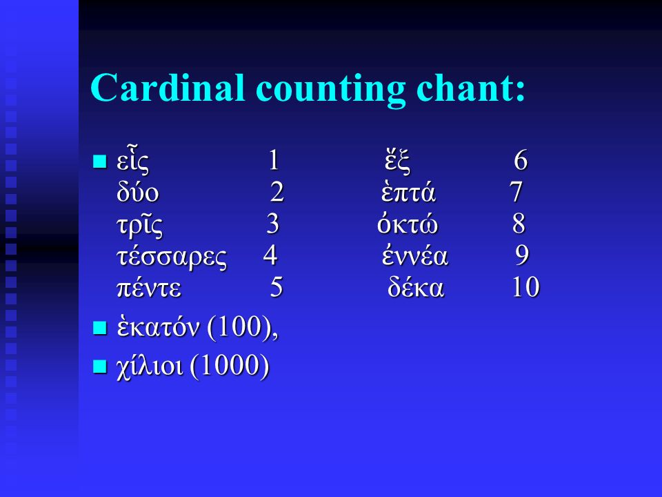 Cardinal counting chant: ε ἷ ς 1 ἕ ξ 6 δύο 2 ἑ πτά 7 τρ ῖ ς 3 ὀ κτώ 8 τέσσαρες 4 ἐ ννέα 9 πέντε 5 δέκα 10 ε ἷ ς 1 ἕ ξ 6 δύο 2 ἑ πτά 7 τρ ῖ ς 3 ὀ κτώ 8 τέσσαρες 4 ἐ ννέα 9 πέντε 5 δέκα 10 ἑ κατόν (100), ἑ κατόν (100), χίλιοι (1000) χίλιοι (1000)