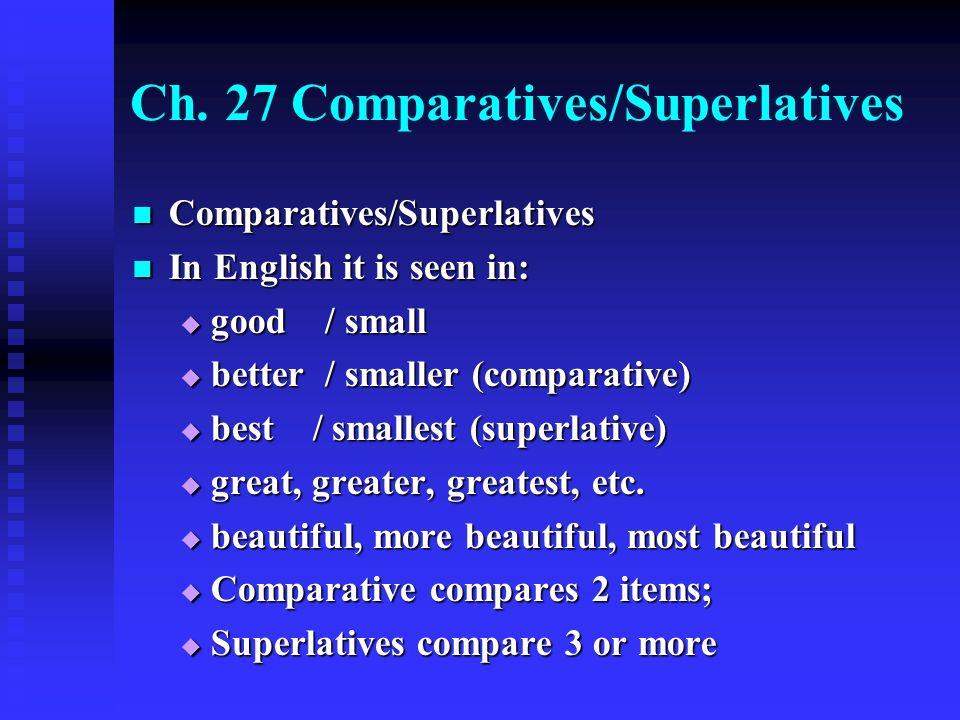 Ch. 27 Comparatives/Superlatives Comparatives/Superlatives Comparatives/Superlatives In English it is seen in: In English it is seen in:  good / smal