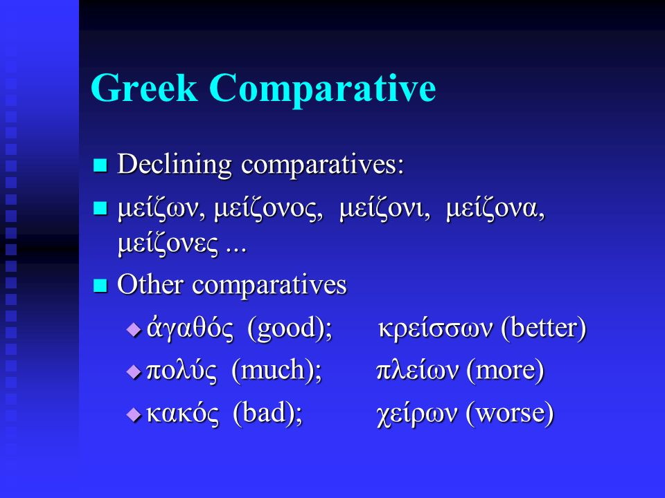 Greek Comparative Declining comparatives: Declining comparatives: μείζων, μείζονος, μείζονι, μείζονα, μείζονες...