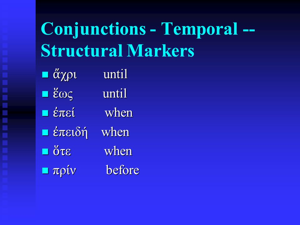Conjunctions - Temporal -- Structural Markers ἄ χρι until ἄ χρι until ἕ ως until ἕ ως until ἐ πεί when ἐ πεί when ἐ πειδή when ἐ πειδή when ὅ τε when ὅ τε when πρίν before πρίν before
