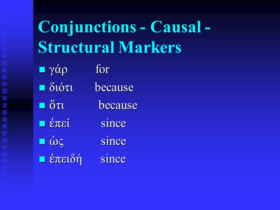 Conjunctions - Causal - Structural Markers γάρ for γάρ for διότι because διότι because ὅ τι because ὅ τι because ἐ πεί since ἐ πεί since ὡ ς since ὡ ς since ἐ πειδή since ἐ πειδή since