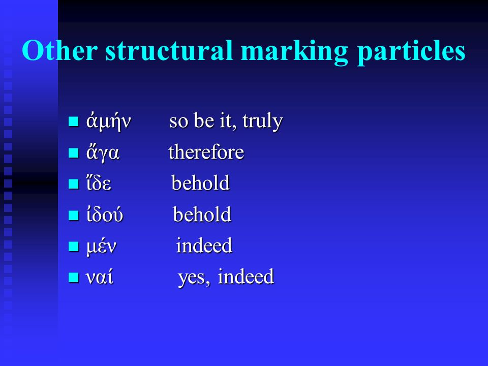 Other structural marking particles ἀ μήν so be it, truly ἀ μήν so be it, truly ἄ γα therefore ἄ γα therefore ἴ δε behold ἴ δε behold ἰ δού behold ἰ δού behold μέν indeed μέν indeed ναί yes, indeed ναί yes, indeed