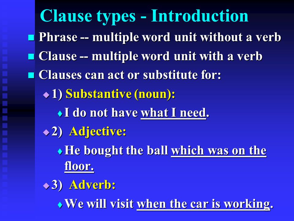 Clause types - Introduction Phrase -- multiple word unit without a verb Phrase -- multiple word unit without a verb Clause -- multiple word unit with a verb Clause -- multiple word unit with a verb Clauses can act or substitute for: Clauses can act or substitute for:  1) Substantive (noun):  I do not have what I need.