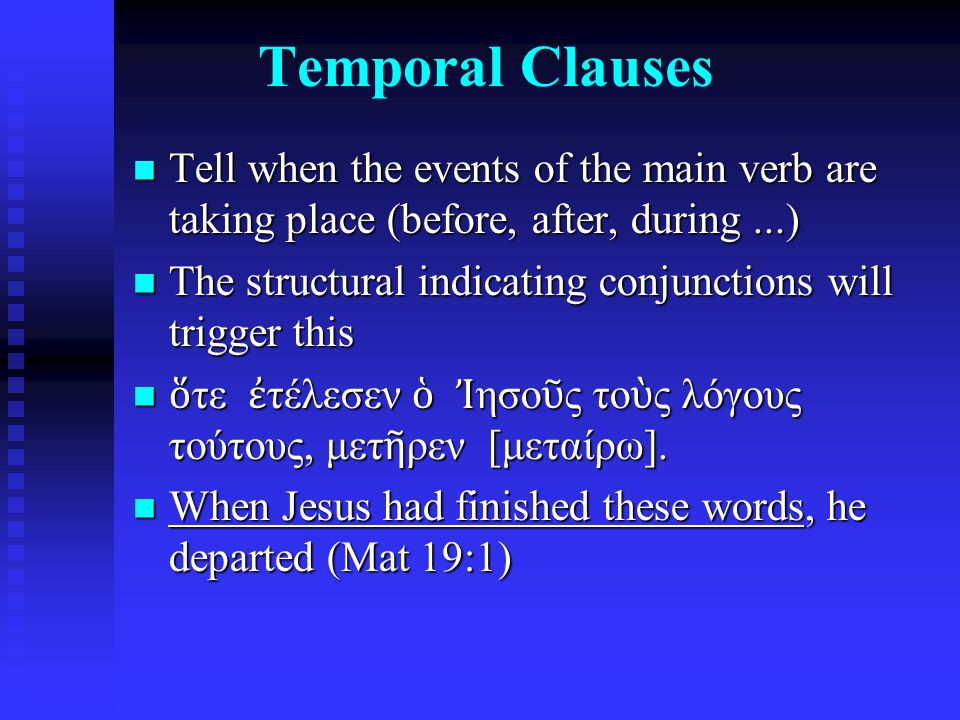 Temporal Clauses Tell when the events of the main verb are taking place (before, after, during...) Tell when the events of the main verb are taking place (before, after, during...) The structural indicating conjunctions will trigger this The structural indicating conjunctions will trigger this ὅ τε ἐ τέλεσεν ὁ Ἰ ησο ῦ ς το ὺ ς λόγους τούτους, μετ ῆ ρεν [μεταίρω].
