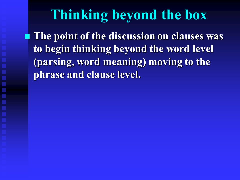 Thinking beyond the box The point of the discussion on clauses was to begin thinking beyond the word level (parsing, word meaning) moving to the phrase and clause level.
