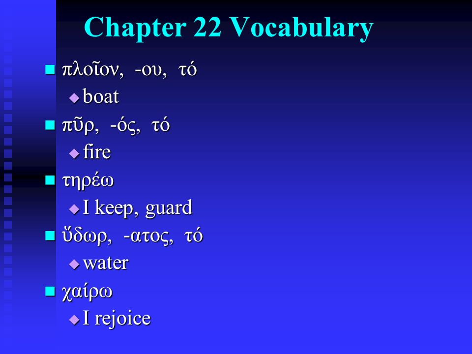 Chapter 22 Vocabulary πλο ῖ ον, -ου, τό πλο ῖ ον, -ου, τό  boat π ῦ ρ, -ός, τό π ῦ ρ, -ός, τό  fire τηρέω τηρέω  I keep, guard ὕ δωρ, -ατος, τό ὕ δωρ, -ατος, τό  water χαίρω χαίρω  I rejoice