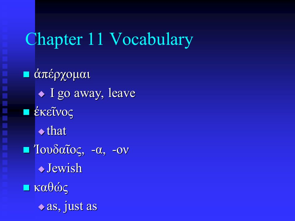 Chapter 11 Vocabulary ἀ πέρχομαι ἀ πέρχομαι  I go away, leave ἐ κε ῖ νος ἐ κε ῖ νος  that Ἰ ουδα ῖ ος, -α, -ον Ἰ ουδα ῖ ος, -α, -ον  Jewish καθώς καθώς  as, just as