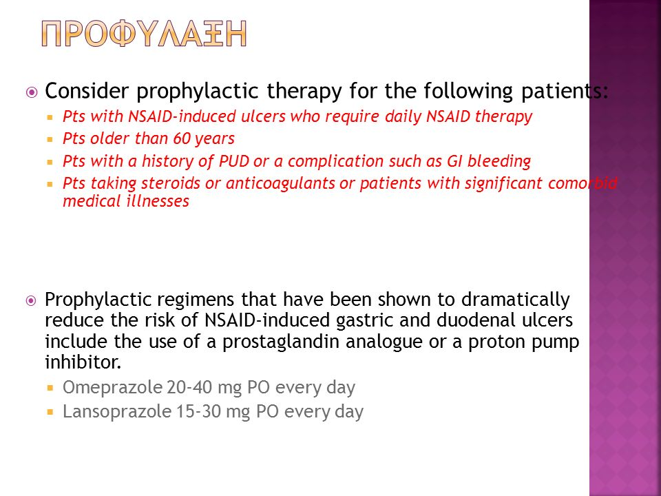  Consider prophylactic therapy for the following patients:  Pts with NSAID-induced ulcers who require daily NSAID therapy  Pts older than 60 years