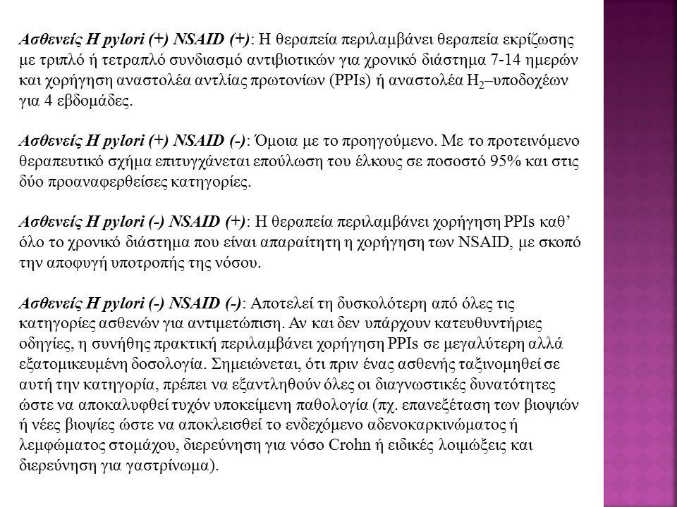 Ασθενείς H pylori (+) NSAID (+): Η θεραπεία περιλαμβάνει θεραπεία εκρίζωσης με τριπλό ή τετραπλό συνδιασμό αντιβιοτικών για χρονικό διάστημα 7-14 ημερών και χορήγηση αναστολέα αντλίας πρωτονίων (ΡΡΙs) ή αναστολέα H 2 –υποδοχέων για 4 εβδομάδες.