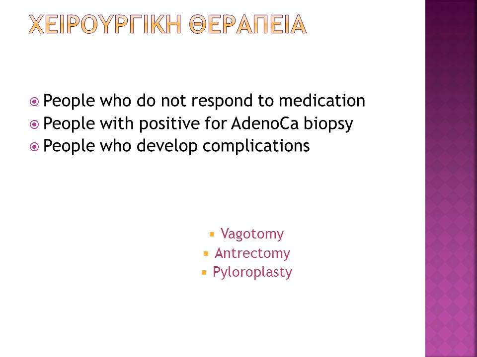  People who do not respond to medication  People with positive for AdenoCa biopsy  People who develop complications  Vagotomy  Antrectomy  Pylor