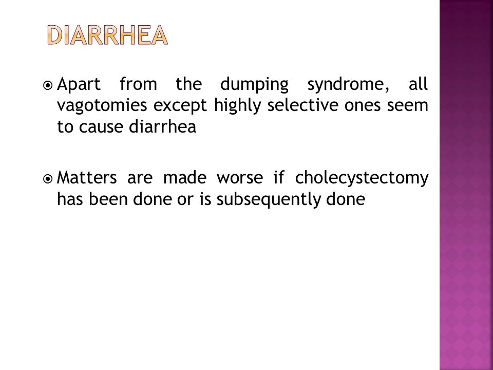  Apart from the dumping syndrome, all vagotomies except highly selective ones seem to cause diarrhea  Matters are made worse if cholecystectomy has