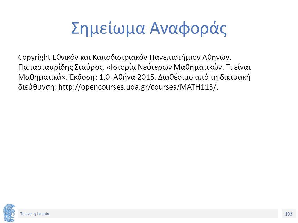 103 Τι είναι η Ιστορία Σημείωμα Αναφοράς Copyright Εθνικόν και Καποδιστριακόν Πανεπιστήμιον Αθηνών, Παπασταυρίδης Σταύρος. «Ιστορία Νεότερων Μαθηματικ