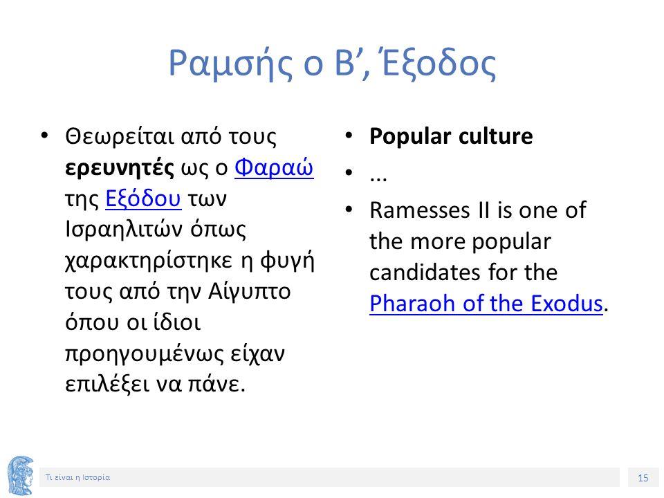 15 Τι είναι η Ιστορία Ραμσής ο Β', Έξοδος Θεωρείται από τους ερευνητές ως ο Φαραώ της Εξόδου των Ισραηλιτών όπως χαρακτηρίστηκε η φυγή τους από την Αίγυπτο όπου οι ίδιοι προηγουμένως είχαν επιλέξει να πάνε.ΦαραώΕξόδου Popular culture...