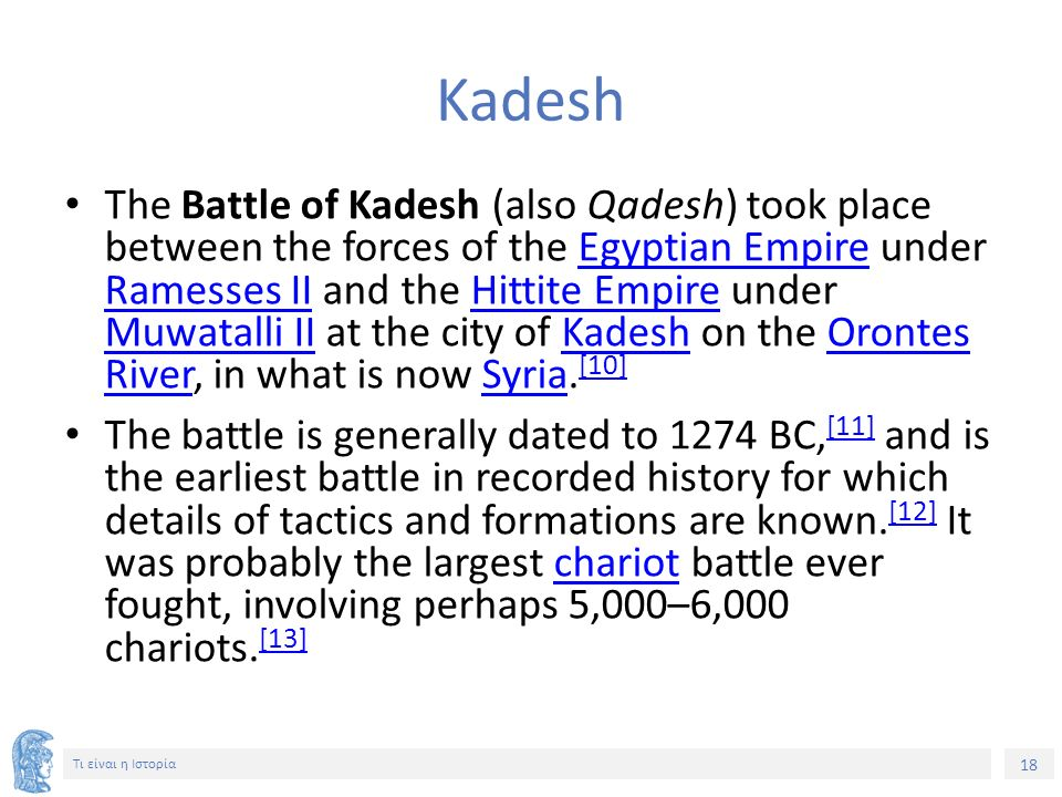 18 Τι είναι η Ιστορία Kadesh The Battle of Kadesh (also Qadesh) took place between the forces of the Egyptian Empire under Ramesses II and the Hittite Empire under Muwatalli II at the city of Kadesh on the Orontes River, in what is now Syria.