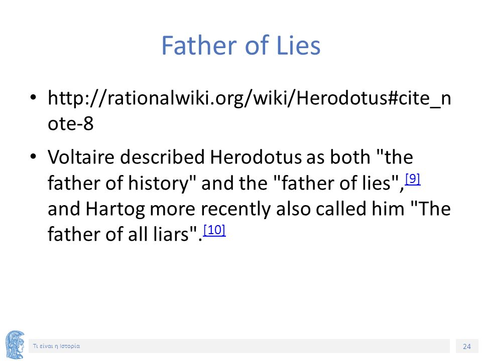 24 Τι είναι η Ιστορία Father of Lies http://rationalwiki.org/wiki/Herodotus#cite_n ote-8 Voltaire described Herodotus as both the father of history and the father of lies , [9] and Hartog more recently also called him The father of all liars .