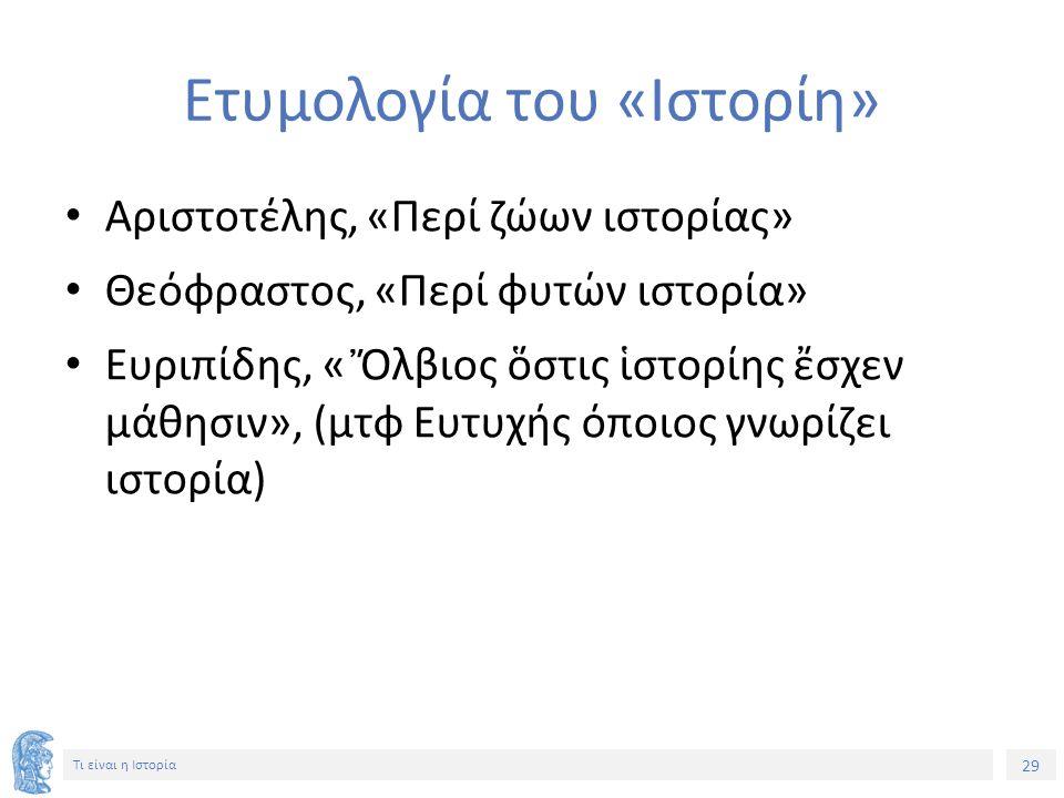 29 Τι είναι η Ιστορία Ετυμολογία του «Ιστορίη» Αριστοτέλης, «Περί ζώων ιστορίας» Θεόφραστος, «Περί φυτών ιστορία» Ευριπίδης, « Ὄλβιος ὅστις ἱστορίης ἔσχεν μάθησιν», (μτφ Ευτυχής όποιος γνωρίζει ιστορία)