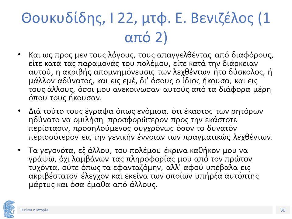 30 Τι είναι η Ιστορία Θουκυδίδης, Ι 22, μτφ. Ε. Βενιζέλος (1 από 2) Και ως προς μεν τους λόγους, τους απαγγελθέντας από διαφόρους, είτε κατά τας παραμ