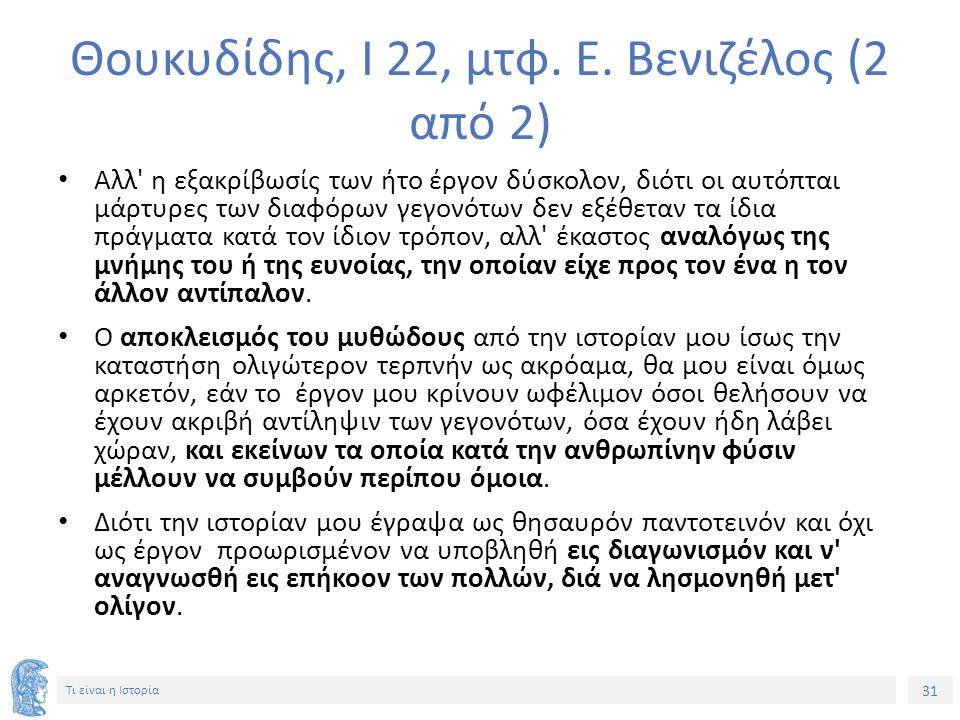 31 Τι είναι η Ιστορία Θουκυδίδης, Ι 22, μτφ. Ε. Βενιζέλος (2 από 2) Αλλ' η εξακρίβωσίς των ήτο έργον δύσκολον, διότι οι αυτόπται μάρτυρες των διαφόρων
