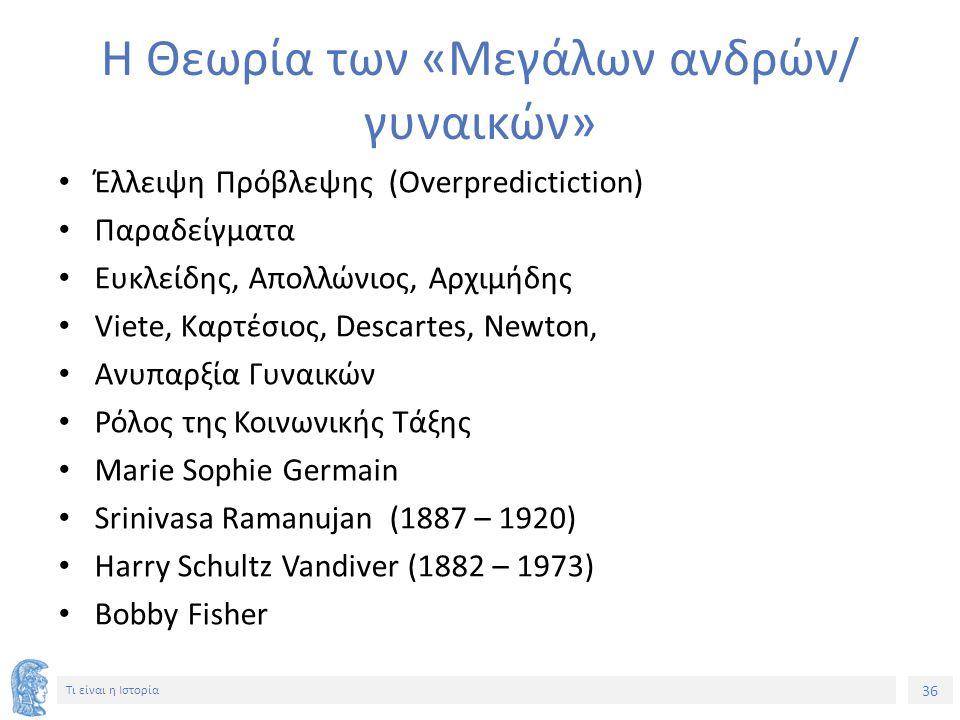 36 Τι είναι η Ιστορία Η Θεωρία των «Μεγάλων ανδρών/ γυναικών» Έλλειψη Πρόβλεψης (Overpredictiction) Παραδείγματα Ευκλείδης, Απολλώνιος, Αρχιμήδης Viete, Καρτέσιος, Descartes, Newton, Ανυπαρξία Γυναικών Ρόλος της Κοινωνικής Τάξης Marie Sophie Germain Srinivasa Ramanujan (1887 – 1920) Harry Schultz Vandiver (1882 – 1973) Bobby Fisher