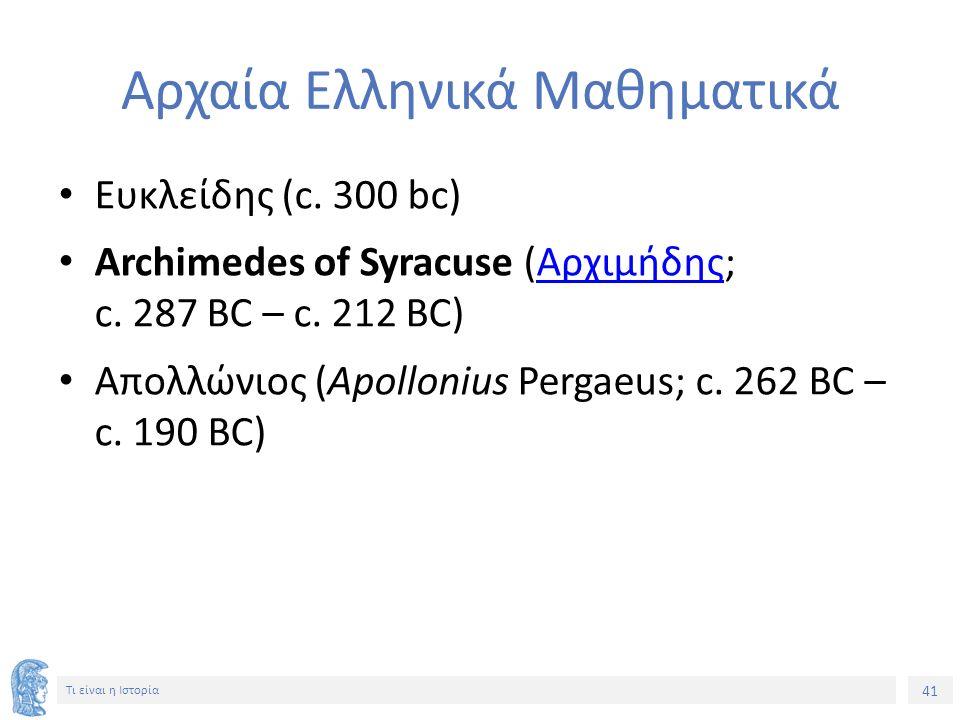 41 Τι είναι η Ιστορία Αρχαία Ελληνικά Μαθηματικά Ευκλείδης (c. 300 bc) Archimedes of Syracuse (Αρχιμήδης; c. 287 BC – c. 212 BC)Αρχιμήδης Απολλώνιος (