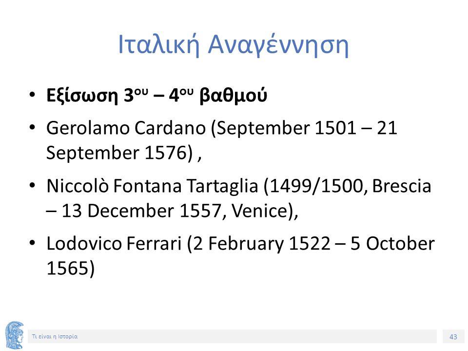 43 Τι είναι η Ιστορία Ιταλική Αναγέννηση Εξίσωση 3 ου – 4 ου βαθμού Gerolamo Cardano (September 1501 – 21 September 1576), Niccolò Fontana Tartaglia (1499/1500, Brescia – 13 December 1557, Venice), Lodovico Ferrari (2 February 1522 – 5 October 1565)