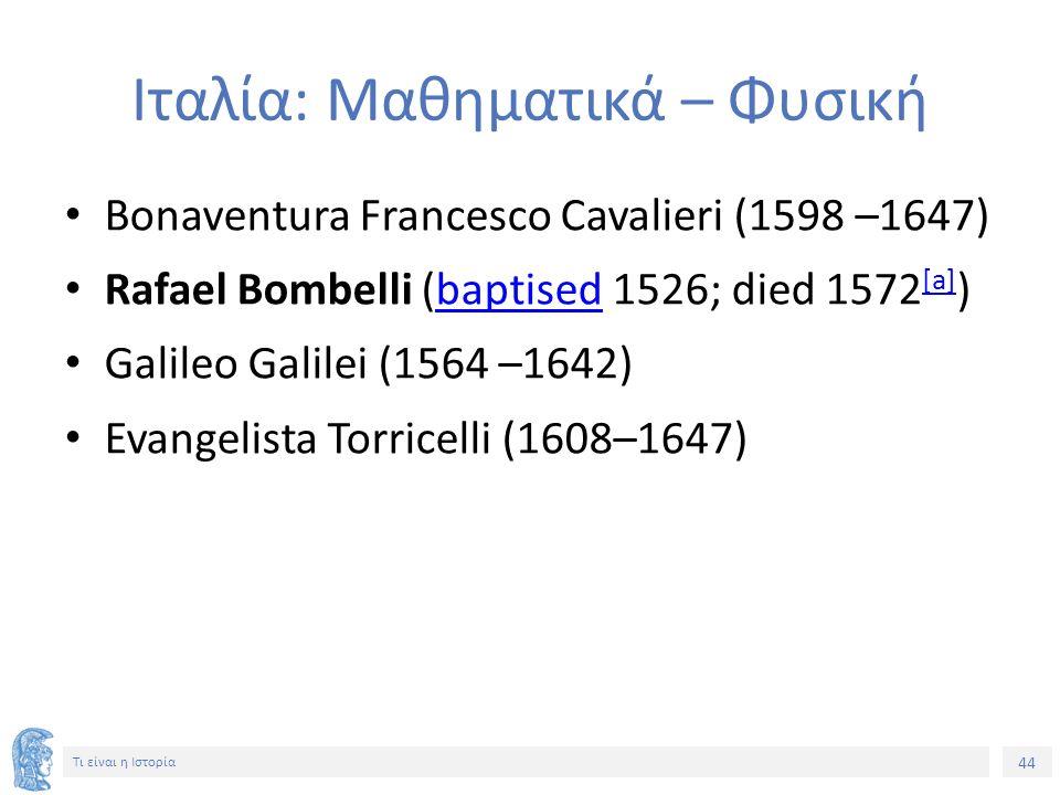 44 Τι είναι η Ιστορία Ιταλία: Μαθηματικά – Φυσική Bonaventura Francesco Cavalieri (1598 –1647) Rafael Bombelli (baptised 1526; died 1572 [a] )baptised [a] Galileo Galilei (1564 –1642) Evangelista Torricelli (1608–1647)