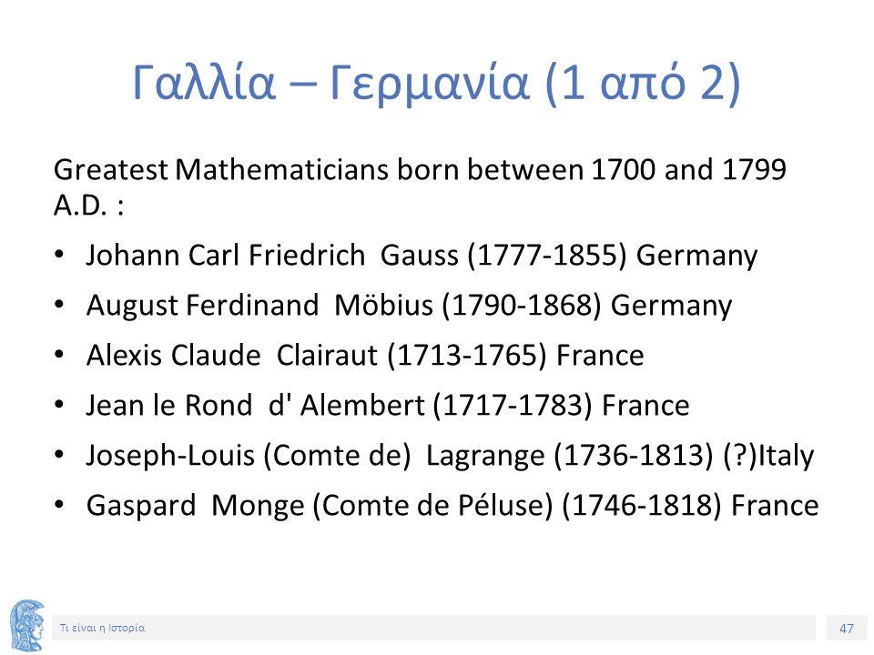 47 Τι είναι η Ιστορία Γαλλία – Γερμανία (1 από 2) Greatest Mathematicians born between 1700 and 1799 A.D. : Johann Carl Friedrich Gauss (1777-1855) Ge