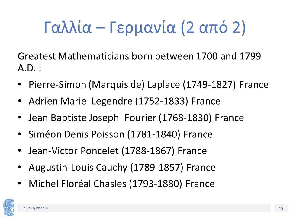 48 Τι είναι η Ιστορία Γαλλία – Γερμανία (2 από 2) Greatest Mathematicians born between 1700 and 1799 A.D. : Pierre-Simon (Marquis de) Laplace (1749-18