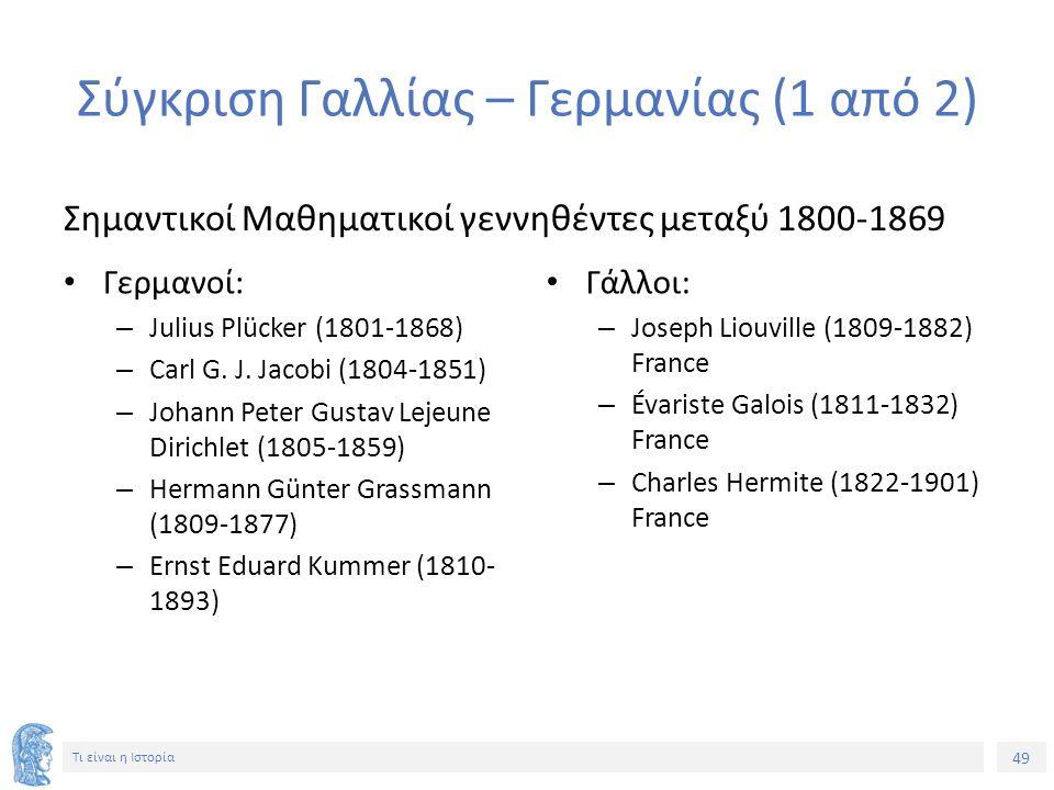 49 Τι είναι η Ιστορία Σύγκριση Γαλλίας – Γερμανίας (1 από 2) Σημαντικοί Μαθηματικοί γεννηθέντες μεταξύ 1800-1869 Γερμανοί: – Julius Plücker (1801-1868) – Carl G.