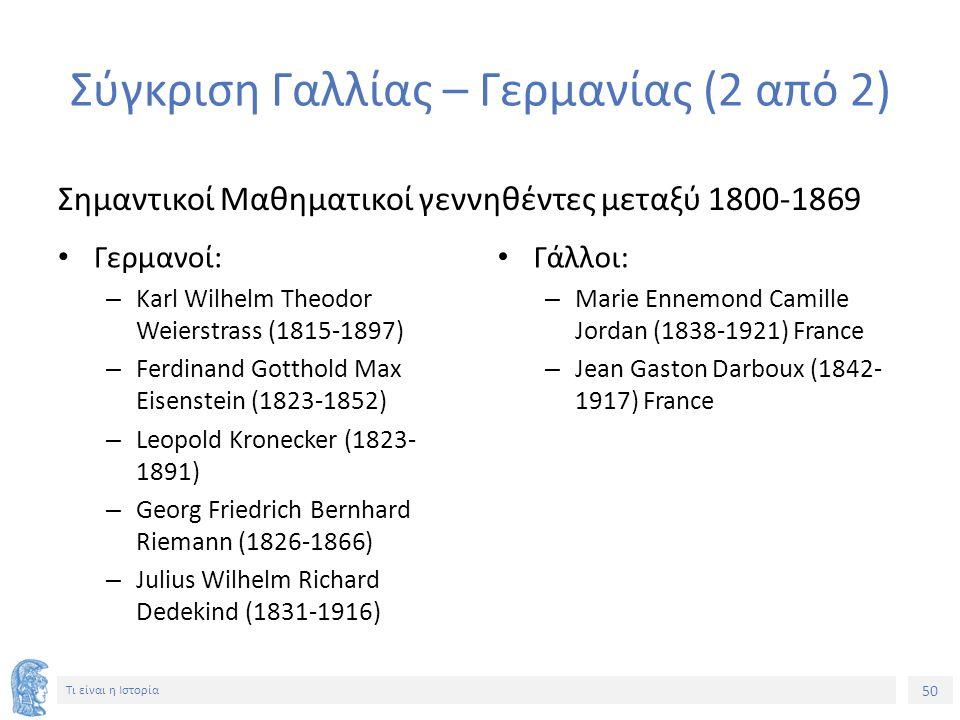 50 Τι είναι η Ιστορία Σύγκριση Γαλλίας – Γερμανίας (2 από 2) Σημαντικοί Μαθηματικοί γεννηθέντες μεταξύ 1800-1869 Γερμανοί: – Karl Wilhelm Theodor Weierstrass (1815-1897) – Ferdinand Gotthold Max Eisenstein (1823-1852) – Leopold Kronecker (1823- 1891) – Georg Friedrich Bernhard Riemann (1826-1866) – Julius Wilhelm Richard Dedekind (1831-1916) Γάλλοι: – Marie Ennemond Camille Jordan (1838-1921) France – Jean Gaston Darboux (1842- 1917) France
