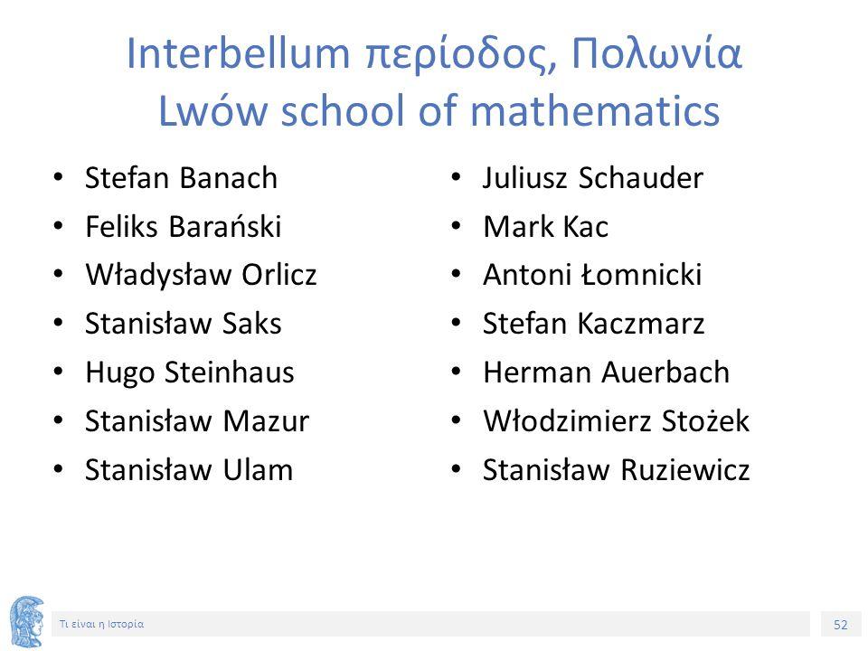 52 Τι είναι η Ιστορία Interbellum περίοδος, Πολωνία Lwów school of mathematics Stefan Banach Feliks Barański Władysław Orlicz Stanisław Saks Hugo Stei