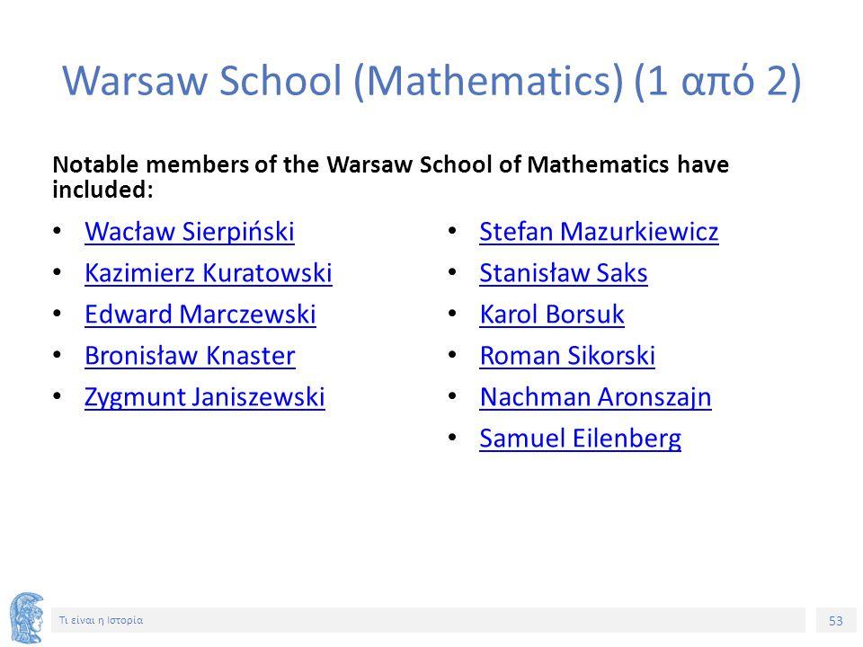 53 Τι είναι η Ιστορία Warsaw School (Μathematics) (1 από 2) Notable members of the Warsaw School of Mathematics have included: Wacław Sierpiński Kazim