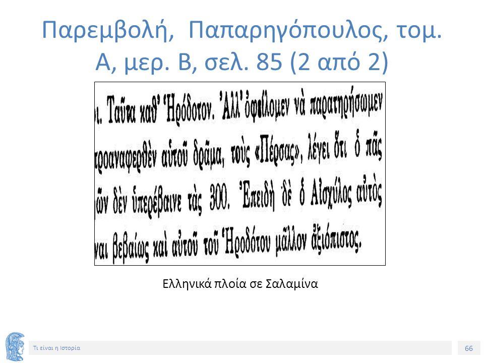 66 Τι είναι η Ιστορία Ελληνικά πλοία σε Σαλαμίνα Παρεμβολή, Παπαρηγόπουλος, τομ. Α, μερ. Β, σελ. 85 (2 από 2)
